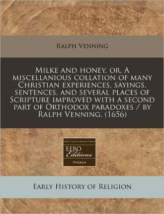 Milke and Honey, Or, a Miscellanious Collation of Many Christian Experiences, Sayings, Sentences, and Several Places of Scripture Improved with a Second Part of Orthodox Paradoxes / By Ralph Venning. (1656)