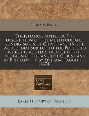 Christianography, Or, the Description of the Multitude and Sundry Sorts of Christians, in the World, Not Subject to the Pope ... to Which Is Added a Treatise of the Religion of the Ancient Christians in Brittany ... / By Ephraim Paggitt ... (1674)