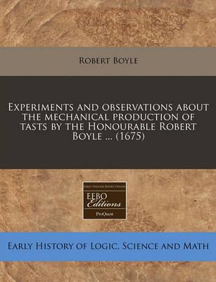 Experiments and Observations about the Mechanical Production of Tasts by the Honourable Robert Boyle ... (1675)