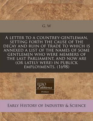A Letter to a Countrey-Gentleman, Setting Forth the Cause of the Decay and Ruin of Trade to Which Is Annexed a List of the Names of Some Gentlemen Who Were Members of the Last Parliament, and Now Are (or Lately Were) in Publick Employments. (1698)