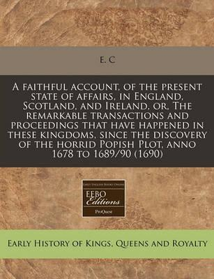 A Faithful Account, of the Present State of Affairs, in England, Scotland, and Ireland, Or, the Remarkable Transactions and Proceedings That Have Happened in These Kingdoms, Since the Discovery of the Horrid Popish Plot, Anno 1678 to 1689/90 (1690)