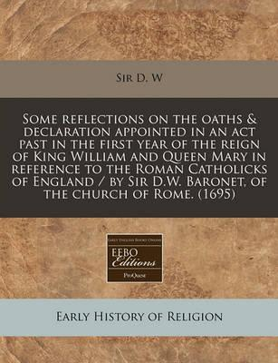 Some Reflections on the Oaths & Declaration Appointed in an ACT Past in the First Year of the Reign of King William and Queen Mary in Reference to the Roman Catholicks of England / By Sir D.W. Baronet, of the Church of Rome. (1695)