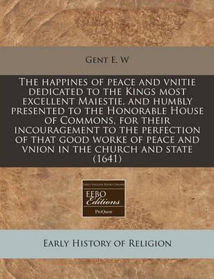 The Happines of Peace and Vnitie Dedicated to the Kings Most Excellent Maiestie, and Humbly Presented to the Honorable House of Commons, for Their Incouragement to the Perfection of That Good Worke of Peace and Vnion in the Church and State (1641)