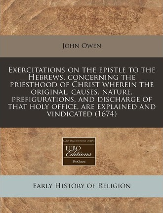 Exercitations on the Epistle to the Hebrews, Concerning the Priesthood of Christ Wherein the Original, Causes, Nature, Prefigurations, and Discharge of That Holy Office, Are Explained and Vindicated (1674)