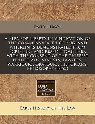 A Plea for Liberty in Vindication of the Commonvvealth of England Wherein Is Demonstrated from Scripture and Reason Together with the Consent of the Chiefest Polititians, Statists, Lawyers, Warriours, Oratours, Historians, Philosophs (1655)
