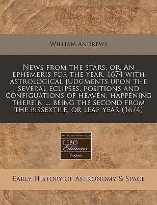 News from the Stars, Or, an Ephemeris for the Year, 1674 with Astrological Judgments Upon the Several Eclipses, Positions and Configuations of Heaven, Happening Therein ... Being the Second from the Bissextile, or Leap-Year (1674)