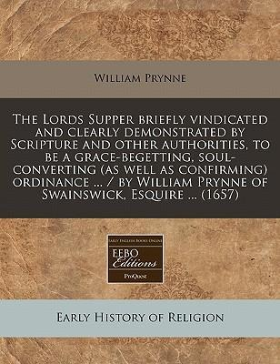 The Lords Supper Briefly Vindicated and Clearly Demonstrated by Scripture and Other Authorities, to Be a Grace-Begetting, Soul-Converting (as Well as Confirming) Ordinance ... / By William Prynne of Swainswick, Esquire ... (1657)