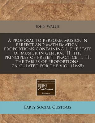 A Proposal to Perform Musick in Perfect and Mathematical Proportions Containing I. the State of Musick in General, II. the Principles of Present Practice ..., III. the Tables of Proportions, Calculated for the Viol (1688)