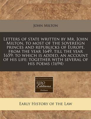 Letters of State Written by Mr. John Milton, to Most of the Sovereign Princes and Republicks of Europe, from the Year 1649, Till the Year 1659; To Which Is Added, an Account of His Life; Together with Several of His Poems (1694)