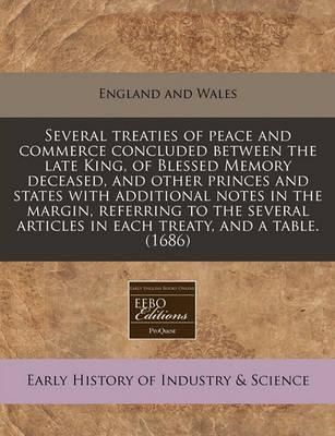 Several Treaties of Peace and Commerce Concluded Between the Late King, of Blessed Memory Deceased, and Other Princes and States with Additional Notes in the Margin, Referring to the Several Articles in Each Treaty, and a Table. (1686)