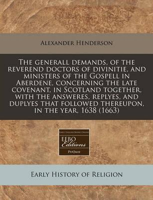 The Generall Demands, of the Reverend Doctors of Divinitie, and Ministers of the Gospell in Aberdene, Concerning the Late Covenant, in Scotland Together, with the Answeres, Replyes, and Duplyes That Followed Thereupon, in the Year, 1638 (1663)