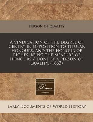 A Vindication of the Degree of Gentry in Opposition to Titular Honours, and the Honour of Riches, Being the Measure of Honours / Done by a Person of Quality. (1663)