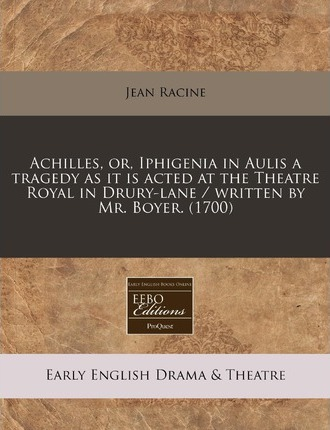 Achilles, Or, Iphigenia in Aulis a Tragedy as It Is Acted at the Theatre Royal in Drury-Lane / Written by Mr. Boyer. (1700)