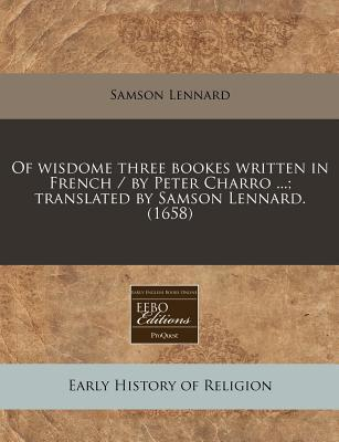 Of Wisdome Three Bookes Written in French / By Peter Charro ...; Translated by Samson Lennard. (1658)