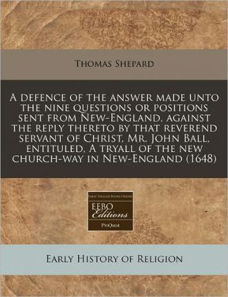 A Defence of the Answer Made Unto the Nine Questions or Positions Sent from New-England, Against the Reply Thereto by That Reverend Servant of Christ, Mr. John Ball, Entituled, a Tryall of the New Church-Way in New-England (1648)