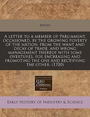 A Letter to a Member of Parliament, Occasioned, by the Growing Poverty of the Nation, from the Want and Decay of Trade, and Wrong Management Thereof with Some Overtures, for Encreasing and Promoting the One and Rectifying the Other. (1700)