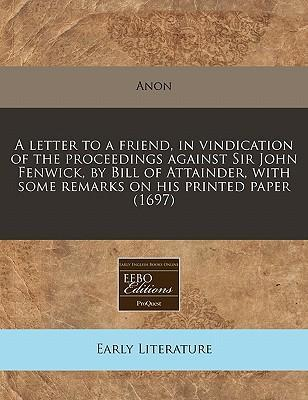 A Letter to a Friend, in Vindication of the Proceedings Against Sir John Fenwick, by Bill of Attainder, with Some Remarks on His Printed Paper (1697)