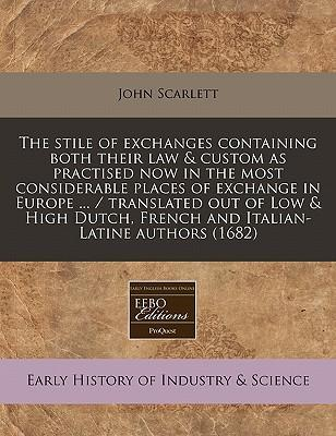 The Stile of Exchanges Containing Both Their Law & Custom as Practised Now in the Most Considerable Places of Exchange in Europe ... / Translated Out of Low & High Dutch, French and Italian-Latine Authors (1682)