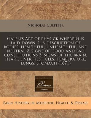 Galen's Art of Physick Wherein Is Laid Down, 1. a Description of Bodies, Healthful, Unhealthful, and Neutral 2. Signs of Good and Bad Constitutions 3. Signs of the Brain, Heart, Liver, Testicles, Temperature, Lungs, Stomach (1671)