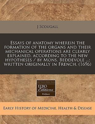 Essays of Anatomy Wherein the Formation of the Organs and Their Mechanical Operations Are Clearly Explained, According to the New Hypotheses / By Mons. Beddevole ...; Written Originally in French. (1696)