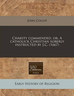 Charity Commended, Or, a Catholick Christian Soberly Instructed by J.C. (1667)