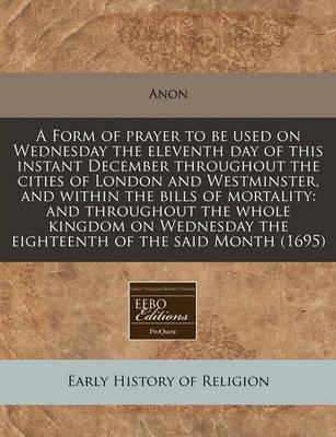 A Form of Prayer to Be Used on Wednesday the Eleventh Day of This Instant December Throughout the Cities of London and Westminster, and Within the Bills of Mortality