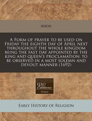 A Form of Prayer to Be Used on Friday the Eighth Day of April Next Throughout the Whole Kingdom Being the Fast Day Appointed by the King and Queen's Proclamation