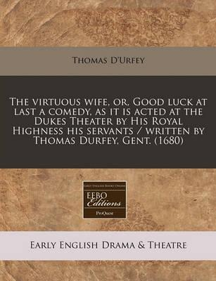 The Virtuous Wife, Or, Good Luck at Last a Comedy, as It Is Acted at the Dukes Theater by His Royal Highness His Servants / Written by Thomas Durfey, Gent. (1680)