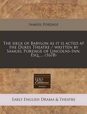 The Siege of Babylon as It Is Acted at the Dukes Theatre / Written by Samuel Pordage of Lincolns-Inn, Esq. ... (1678)