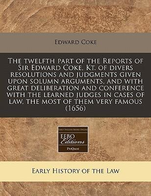 The Twelfth Part of the Reports of Sir Edward Coke, Kt. of Divers Resolutions and Judgments Given Upon Solumn Arguments, and with Great Deliberation and Conference with the Learned Judges in Cases of Law, the Most of Them Very Famous (1656)