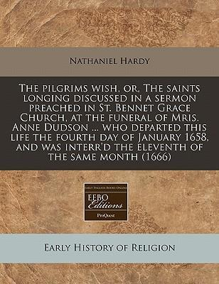 The Pilgrims Wish, Or, the Saints Longing Discussed in a Sermon Preached in St. Bennet Grace Church, at the Funeral of Mris. Anne Dudson ... Who Departed This Life the Fourth Day of January 1658, and Was Interr'd the Eleventh of the Same Month (1666)