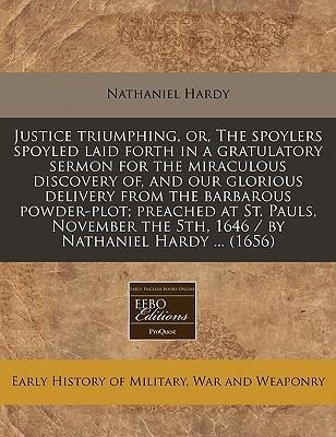 Justice Triumphing, Or, the Spoylers Spoyled Laid Forth in a Gratulatory Sermon for the Miraculous Discovery Of, and Our Glorious Delivery from the Barbarous Powder-Plot; Preached at St. Pauls, November the 5th, 1646 / By Nathaniel Hardy ... (1656)