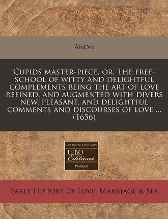 Cupids Master-Piece, Or, the Free-School of Witty and Delightful Complements Being the Art of Love Refined, and Augmented with Divers New, Pleasant, and Delightful Comments and Discourses of Love ... (1656)