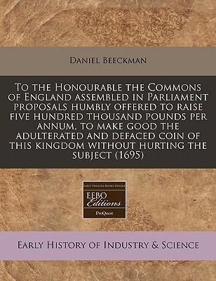 To the Honourable the Commons of England Assembled in Parliament Proposals Humbly Offered to Raise Five Hundred Thousand Pounds Per Annum, to Make Good the Adulterated and Defaced Coin of This Kingdom Without Hurting the Subject (1695)