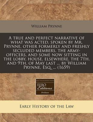A True and Perfect Narrative of What Was Acted, Spoken by Mr. Prynne, Other Formerly and Freshly Secluded Members, the Army-Officers, and Some Now Sitting in the Lobby, House, Elsewhere, the 7th. and 9th. of May Last ... by William Prynne, Esq. ... (1659)