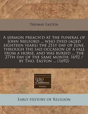 A Sermon Preach'd at the Funeral of John Melford ... Who Dyed (Aged Eighteen Years) the 21st Day of June, Through the Sad Occasion of a Fall from a Horse, and Was Buried ... the 27th Day of the Same Month, 1692 / By Tho. Easton ... (1692)