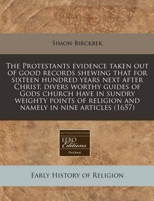The Protestants Evidence Taken Out of Good Records Shewing That for Sixteen Hundred Years Next After Christ, Divers Worthy Guides of Gods Church Have in Sundry Weighty Points of Religion and Namely in Nine Articles (1657)