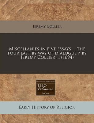 Miscellanies in Five Essays ... the Four Last by Way of Dialogue / By Jeremy Collier ... (1694)