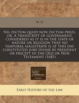 Nil Dictum Quod Non Dictum Prius, Or, a Transcript of Government, Considered as It Is in the State of Nature or Religion That No Temporal Magistrate Is at This Day Constituted Jure Divine by President or Precept in the Old or New Testament (1681)