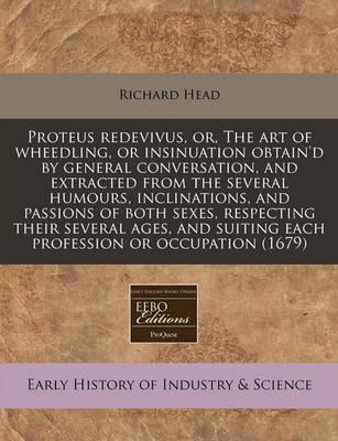 Proteus Redevivus, Or, the Art of Wheedling, or Insinuation Obtain'd by General Conversation, and Extracted from the Several Humours, Inclinations, and Passions of Both Sexes, Respecting Their Several Ages, and Suiting Each Profession or Occupation (1679)
