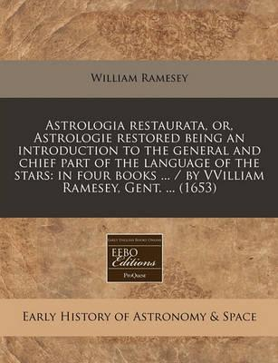 Astrologia Restaurata, Or, Astrologie Restored Being an Introduction to the General and Chief Part of the Language of the Stars