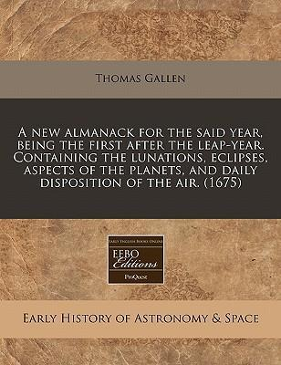A New Almanack for the Said Year, Being the First After the Leap-Year. Containing the Lunations, Eclipses, Aspects of the Planets, and Daily Disposition of the Air. (1675)