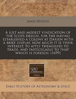 A Just and Modest Vindication of the Scots Design, for the Having Established a Colony at Darien with a Brief Display, How Much It Is Their Interest, to Apply Themselves to Trade, and Particularly to That Which Is Foreign. (1699)