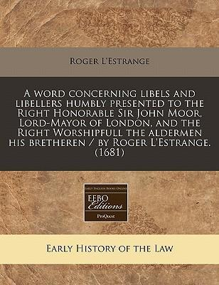 A Word Concerning Libels and Libellers Humbly Presented to the Right Honorable Sir John Moor, Lord-Mayor of London, and the Right Worshipfull the Aldermen His Bretheren / By Roger L'Estrange. (1681)