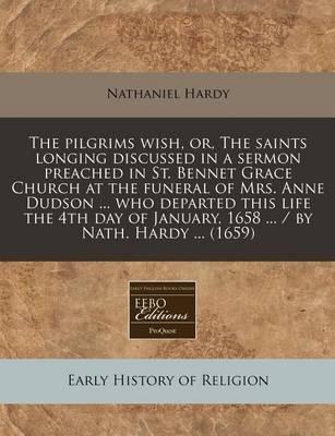 The Pilgrims Wish, Or, the Saints Longing Discussed in a Sermon Preached in St. Bennet Grace Church at the Funeral of Mrs. Anne Dudson ... Who Departed This Life the 4th Day of January, 1658 ... / By Nath. Hardy ... (1659)