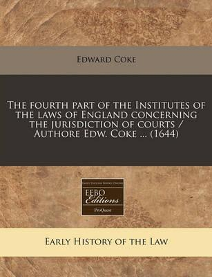 The Fourth Part of the Institutes of the Laws of England Concerning the Jurisdiction of Courts / Authore Edw. Coke ... (1644)