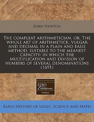 The Compleat Arithmetician, Or, the Whole Art of Arithmetick, Vulgar and Decimal in a Plain and Easie Method, Suitable to the Meanest Capacity