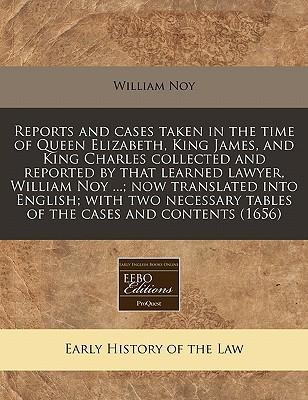 Reports and Cases Taken in the Time of Queen Elizabeth, King James, and King Charles Collected and Reported by That Learned Lawyer, William Noy ...; Now Translated Into English; With Two Necessary Tables of the Cases and Contents (1656)
