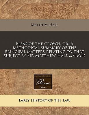 Pleas of the Crown, Or, a Methodical Summary of the Principal Matters Relating to That Subject by Sir Matthew Hale ... (1694)