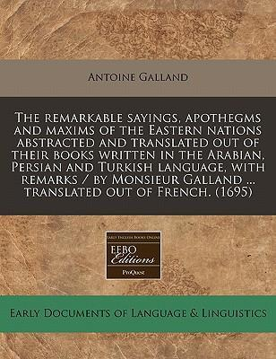 The Remarkable Sayings, Apothegms and Maxims of the Eastern Nations Abstracted and Translated Out of Their Books Written in the Arabian, Persian and Turkish Language, with Remarks / By Monsieur Galland ... Translated Out of French. (1695)
